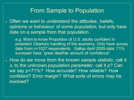 From Sample to Population Often we want to understand the attitudes, beliefs, opinions or behaviour of some population, but only have data on a sample.