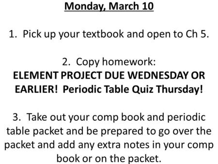 Monday, March 10 1. Pick up your textbook and open to Ch 5. 2. Copy homework: ELEMENT PROJECT DUE WEDNESDAY OR EARLIER! Periodic Table Quiz Thursday! 3.