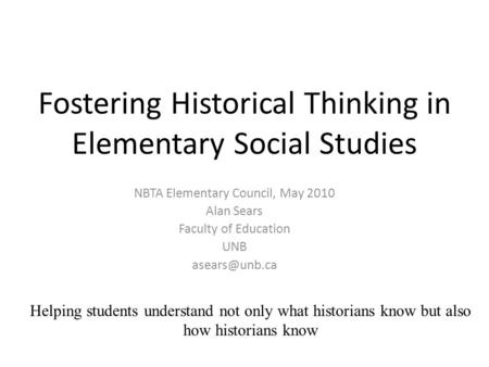 Fostering Historical Thinking in Elementary Social Studies NBTA Elementary Council, May 2010 Alan Sears Faculty of Education UNB Helping.
