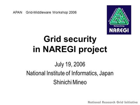 Grid security in NAREGI project July 19, 2006 National Institute of Informatics, Japan Shinichi Mineo APAN Grid-Middleware Workshop 2006.