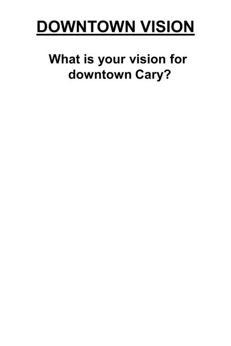 What is your vision for downtown Cary? DOWNTOWN VISION.