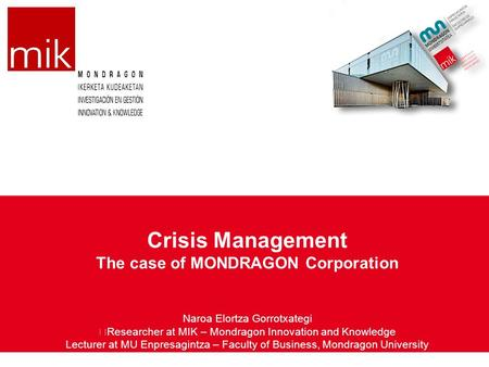 Crisis Management The case of MONDRAGON Corporation Naroa Elortza Gorrotxategi Researcher at MIK – Mondragon Innovation and Knowledge Lecturer at MU Enpresagintza.