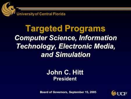 University of Central Florida Targeted Programs Computer Science, Information Technology, Electronic Media, and Simulation John C. Hitt President John.