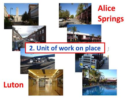 2. Unit of work on place Luton Alice Springs. How long does it take you to get to school each morning? Imagine having a ten hour drive to school. How.