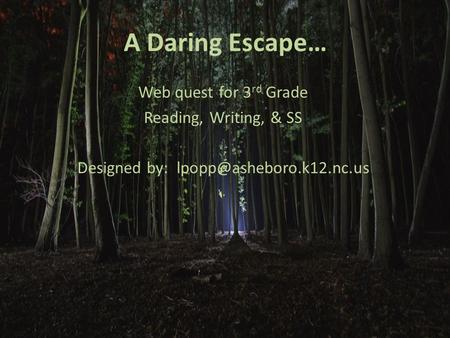 A Daring Escape… Web quest for 3 rd Grade Reading, Writing, & SS Designed by:
