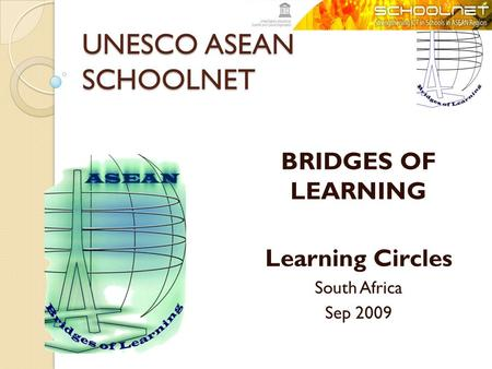 UNESCO ASEAN SCHOOLNET BRIDGES OF LEARNING Learning Circles South Africa Sep 2009.