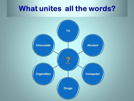 What unites all the words? ? TVAlcoholComputerDrugsCigarettesChocolate.