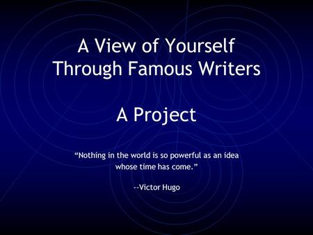"A View of Yourself Through Famous Writers A Project ""Nothing in the world is so powerful as an idea whose time has come."" --Victor Hugo."