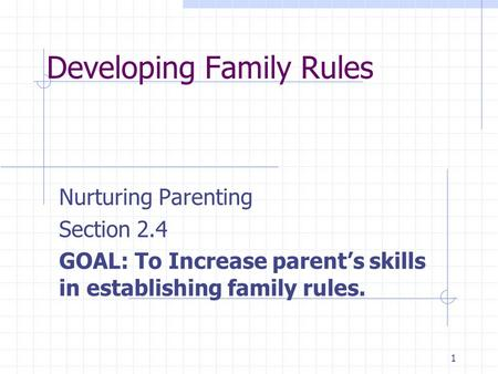 1 Developing Family Rules Nurturing Parenting Section 2.4 GOAL: To Increase parent's skills in establishing family rules.