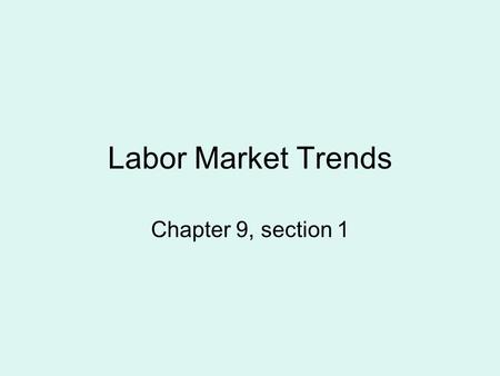 Labor Market Trends Chapter 9, section 1. The United States Labor Force Economists define the labor force as all nonmilitary people who are employed or.