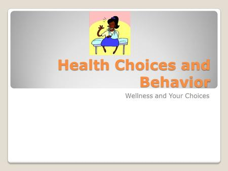 Health Choices and Behavior Wellness and Your Choices.