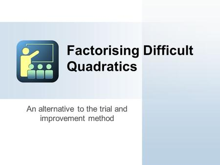 An alternative to the trial and improvement method Factorising Difficult Quadratics.