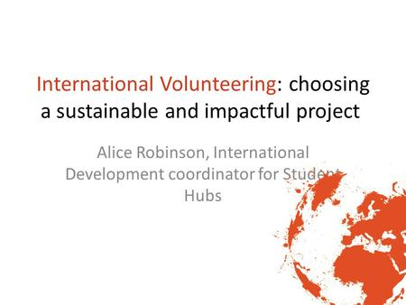 International Volunteering: choosing a sustainable and impactful project Alice Robinson, International Development coordinator for Student Hubs.