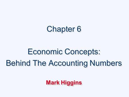 Chapter 6 Economic Concepts: Behind The Accounting Numbers Mark Higgins Chapter 6 Economic Concepts: Behind The Accounting Numbers Mark Higgins.