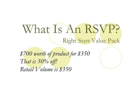 What Is An RSVP? Right Start Value Pack $700 worth of product for $350 That is 50% off! Retail Volume is $350.