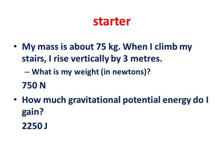 Starter My mass is about 75 kg. When I climb my stairs, I rise vertically by 3 metres. – What is my weight (in newtons)? 750 N How much gravitational potential.