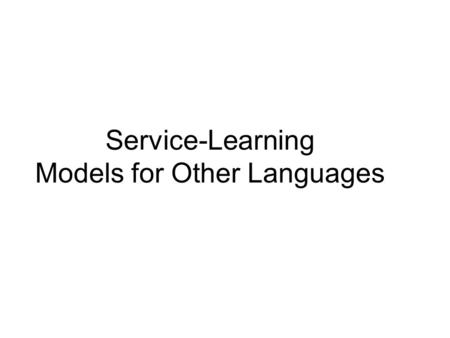 Service-Learning Models for Other Languages. Model 1: Fairy Tale College / Elementary Collaboration College Students share what they know with elementary.