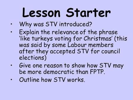 Lesson Starter Why was STV introduced? Explain the relevance of the phrase 'like turkeys voting for Christmas' (this was said by some Labour members after.