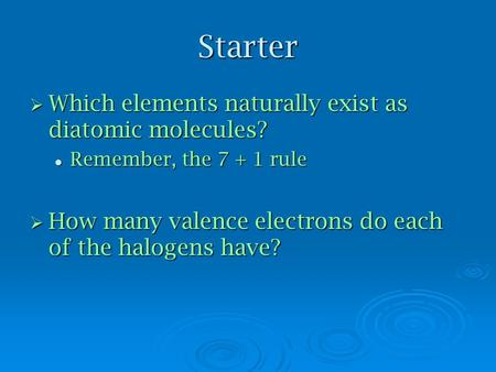 Starter  Which elements naturally exist as diatomic molecules? Remember, the 7 + 1 rule Remember, the 7 + 1 rule  How many valence electrons do each.