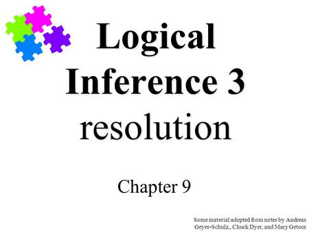Logical Inference 3 resolution Chapter 9 Some material adopted from notes by Andreas Geyer-Schulz,, Chuck Dyer, and Mary Getoor.