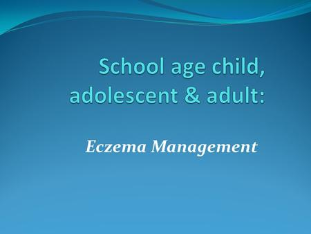 Eczema Management. School age child, adolescent & adult Basic management principles apply across the ages especially when severe, exacerbated or poorly.