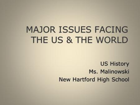 MAJOR ISSUES FACING THE US & THE WORLD US History Ms. Malinowski New Hartford High School US History Ms. Malinowski New Hartford High School.