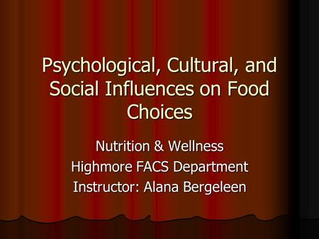Psychological, Cultural, and Social Influences on Food Choices Nutrition & Wellness Highmore FACS Department Instructor: Alana Bergeleen.