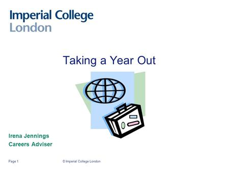 © Imperial College LondonPage 1 Taking a Year Out Irena Jennings Careers Adviser.