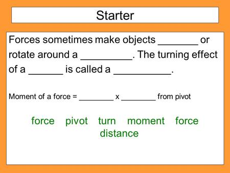 Starter Forces sometimes make objects _______ or rotate around a _________. The turning effect of a ______ is called a __________. Moment of a force =