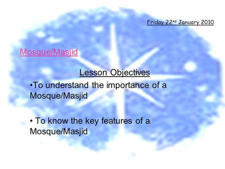 Mosque/Masjid Lesson Objectives To understand the importance of a Mosque/Masjid To know the key features of a Mosque/Masjid Friday 22 nd January 2010.