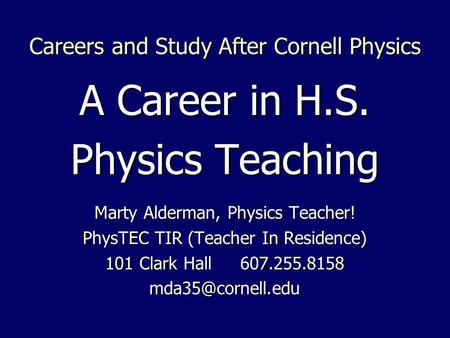 Careers and Study After Cornell Physics A Career in H.S. Physics Teaching Marty Alderman, Physics Teacher! PhysTEC TIR (Teacher In Residence) 101 Clark.