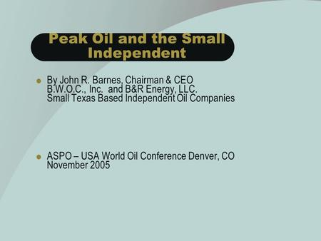 Peak Oil and the Small Independent  By John R. Barnes, Chairman & CEO B.W.O.C., Inc. and B&R Energy, LLC. Small Texas Based Independent Oil Companies.