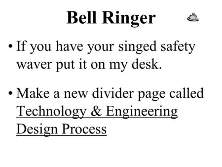 Bell Ringer If you have your singed safety waver put it on my desk. Make a new divider page called Technology & Engineering Design Process.