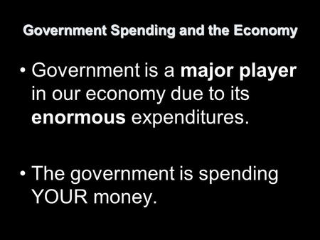 Government Spending and the Economy Government is a major player in our economy due to its enormous expenditures. The government is spending YOUR money.