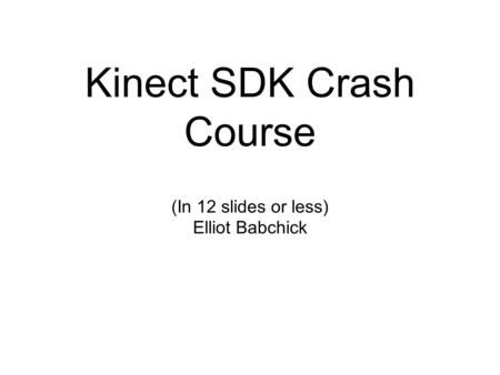 Kinect SDK Crash Course (In 12 slides or less) Elliot Babchick.