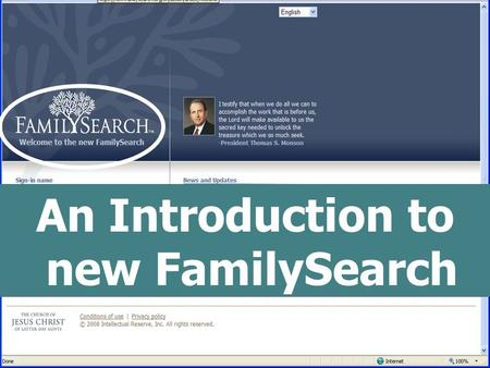 "An Introduction to new FamilySearch. What is ""new"" FamilySearch? It is an internet-based system for temple and family history work, in its beginning stages."