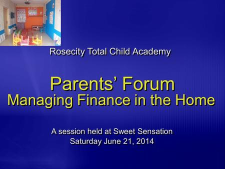 Parents' Forum Managing Finance in the Home Rosecity Total Child Academy A session held at Sweet Sensation Saturday June 21, 2014 A session held at Sweet.