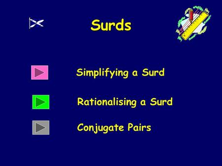 Surds Simplifying a Surd Rationalising a Surd Conjugate Pairs.