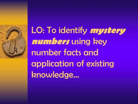 LO: To identify mystery numbers using key number facts and application of existing knowledge…