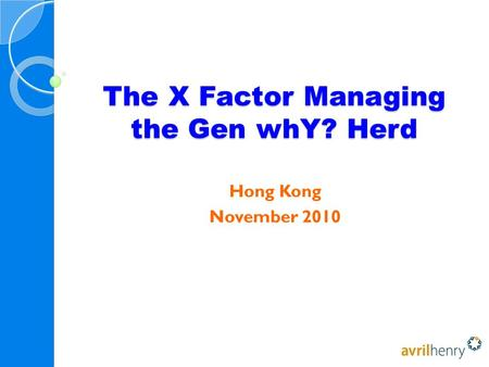 The X Factor Managing the Gen whY? Herd Hong Kong November 2010.