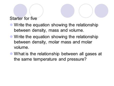 Starter for five Write the equation showing the relationship between density, mass and volume. Write the equation showing the relationship between density,