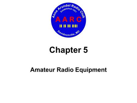 Chapter 5 Amateur Radio Equipment. Chapter 5 Amateur Radio Equipment Today's agenda Basic operation of transmitters and receivers Special features of.