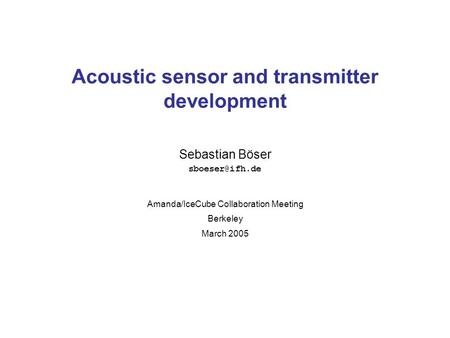 Sebastian Böser Acoustic sensor and transmitter development Amanda/IceCube Collaboration Meeting Berkeley March 2005.