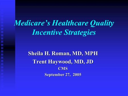 Medicare's Healthcare Quality Incentive Strategies Sheila H. Roman, MD, MPH Trent Haywood, MD, JD CMS September 27, 2005.