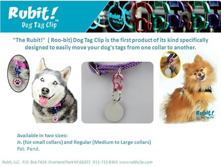 Rubit, LLC. P.O. Box 7424 Overland Park KS 66207 913-713-8303 www.rubitclip.com The Rubit! ( Roo-bit) Dog Tag Clip is the first product of its kind specifically.