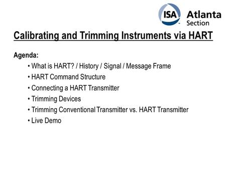 Calibrating and Trimming Instruments via HART Agenda: What is HART? / History / Signal / Message Frame HART Command Structure Connecting a HART Transmitter.