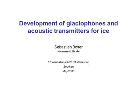 Sebastian Böser Development of glaciophones and acoustic transmitters for ice 1 st International ARENA Workshop Zeuthen May 2005.