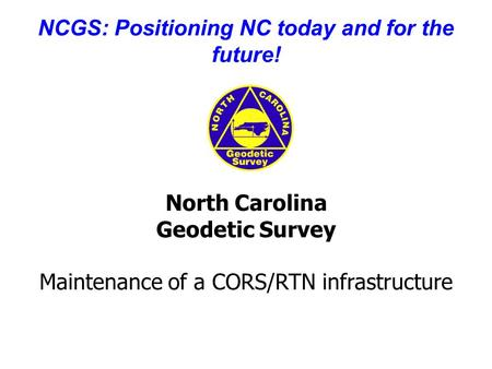 NCGS: Positioning NC today and for the future! North Carolina Geodetic Survey Maintenance of a CORS/RTN infrastructure.