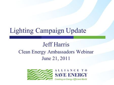 Lighting Campaign Update Jeff Harris Clean Energy Ambassadors Webinar June 21, 2011.