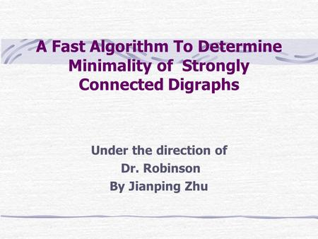 A Fast Algorithm To Determine Minimality of Strongly Connected Digraphs Under the direction of Dr. Robinson By Jianping Zhu.